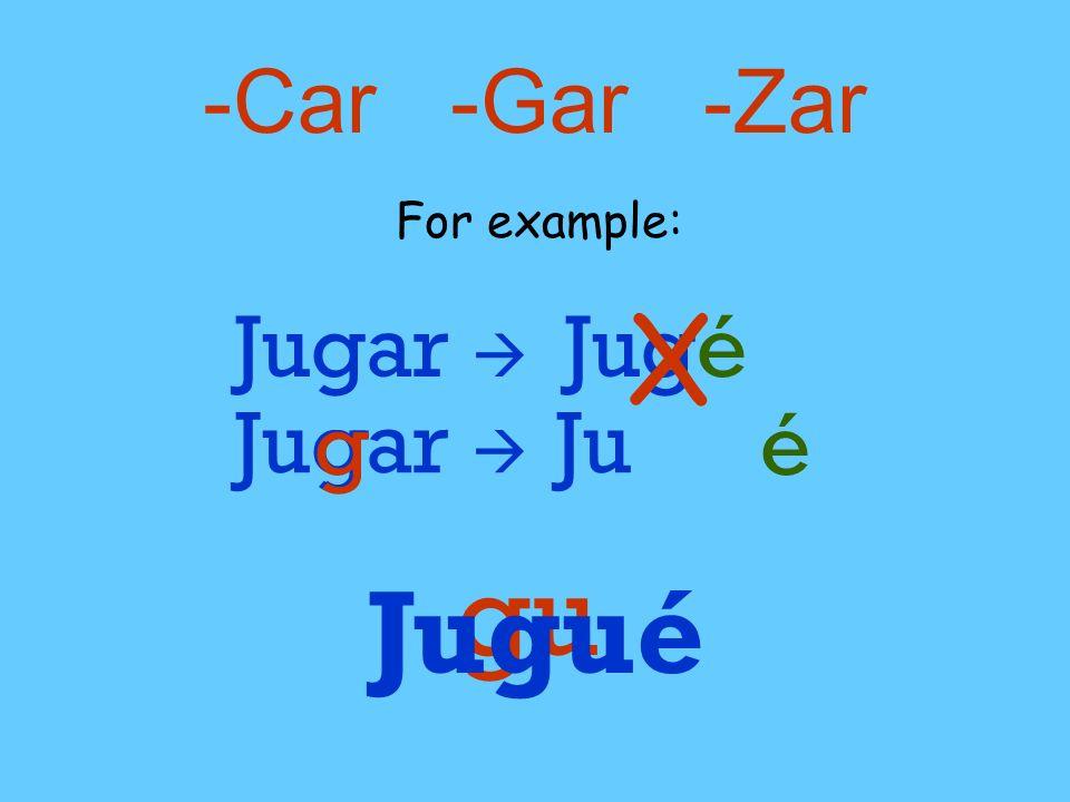 -Car -Gar -Zar For example: Jugar Jugé X Jugar g gu g Ju é Jugué