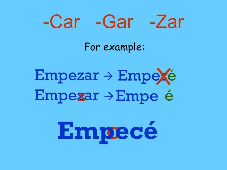 -Car -Gar -Zar For example: Empezar Empezé X Empezar z c zEmpe é Empecé
