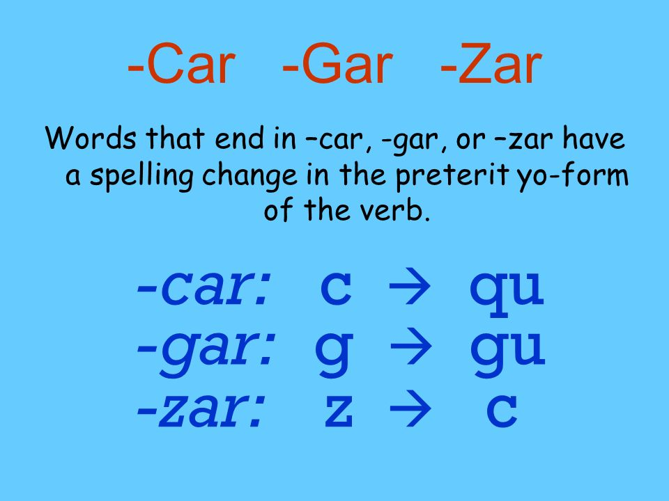 -Car -Gar -Zar Words that end in –car, -gar, or –zar have a spelling change in the preterit yo-form of the verb. c qu-car: g gu-gar: z c-zar: