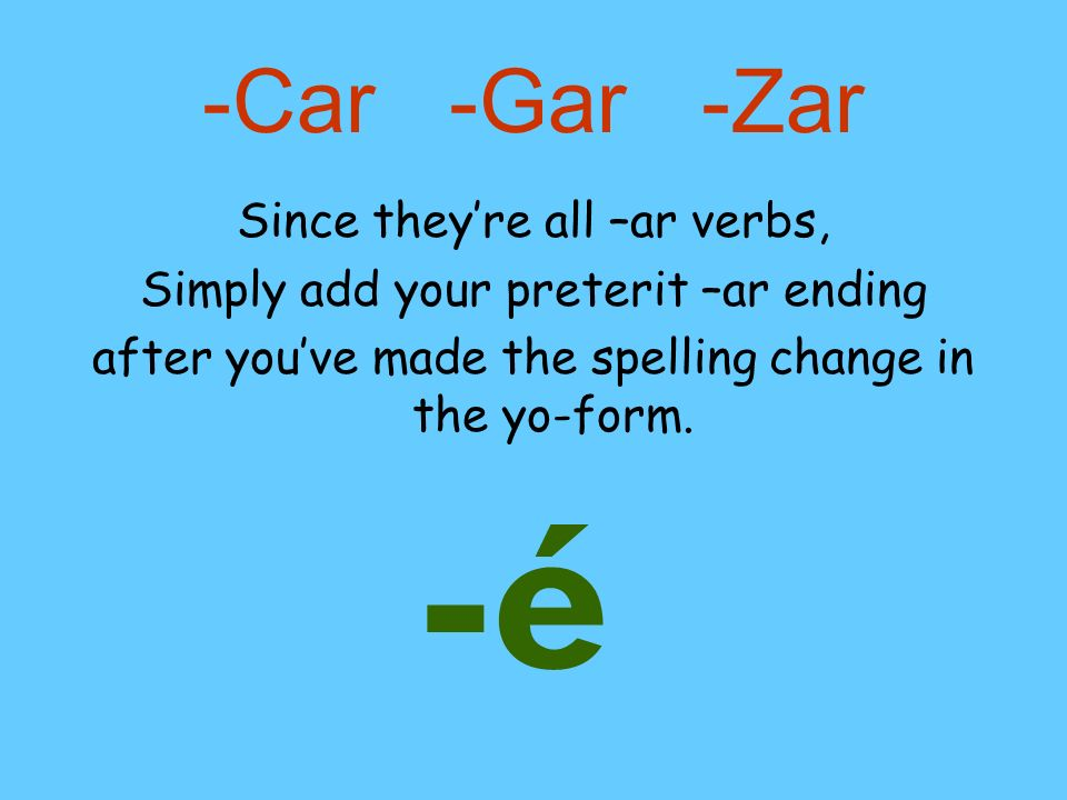 -Car -Gar -Zar Since theyre all –ar verbs, Simply add your preterit –ar ending after youve made the spelling change in the yo-form. -é