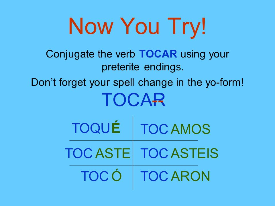 Now You Try! Conjugate the verb TOCAR using your preterite endings. Dont forget your spell change in the yo-form! TOCAR-- TO É TOCASTE TOCÓ TOCAMOS TO