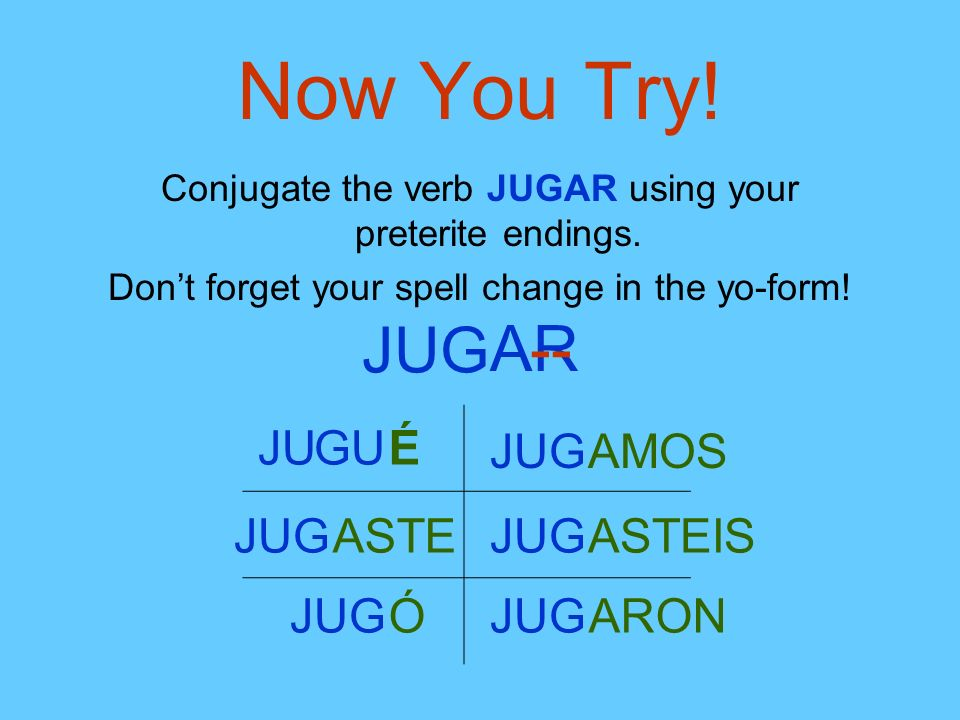 Now You Try! Conjugate the verb JUGAR using your preterite endings. Dont forget your spell change in the yo-form! JUG AR-- JU É JUGASTE JUGÓ JUGAMOS J