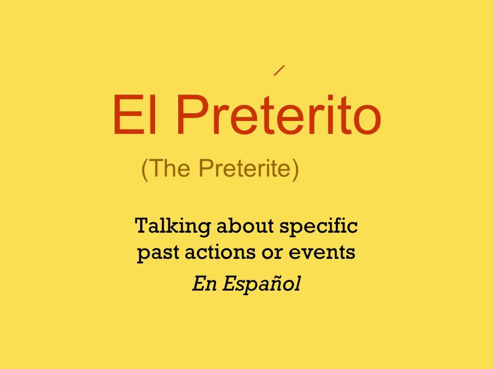 El Preterito Talking about specific past actions or events En Español / (The Preterite)
