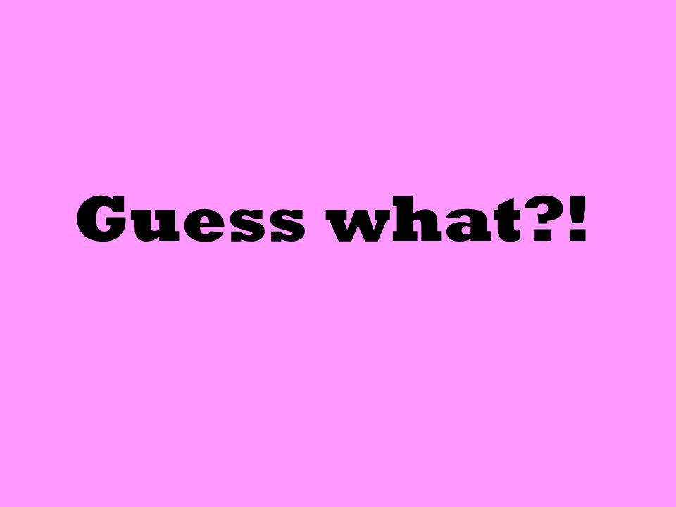 Guess what?!