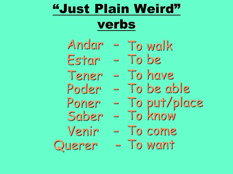 Just Plain Weird verbs Andar – To walk Estar – To be Tener – To have Poder – To be able Poner – To put/place Saber – To know Venir – To come Querer –