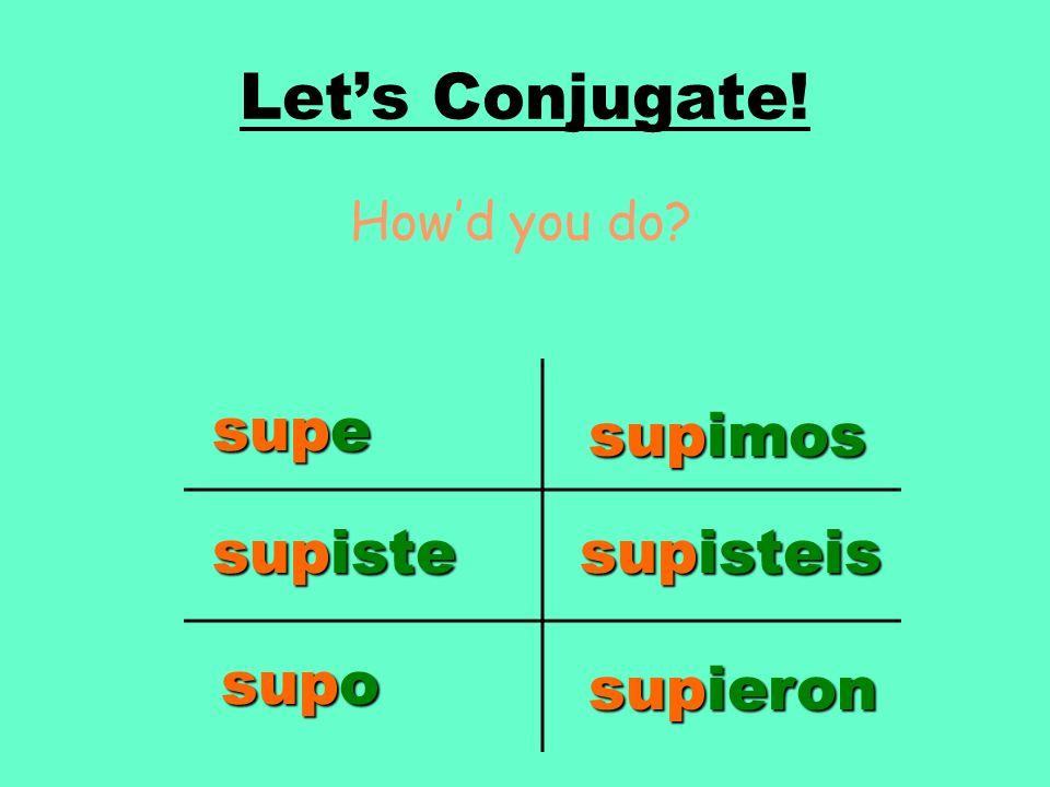 Lets Conjugate! Howd you do? supe supiste supo supimos supisteis supieron