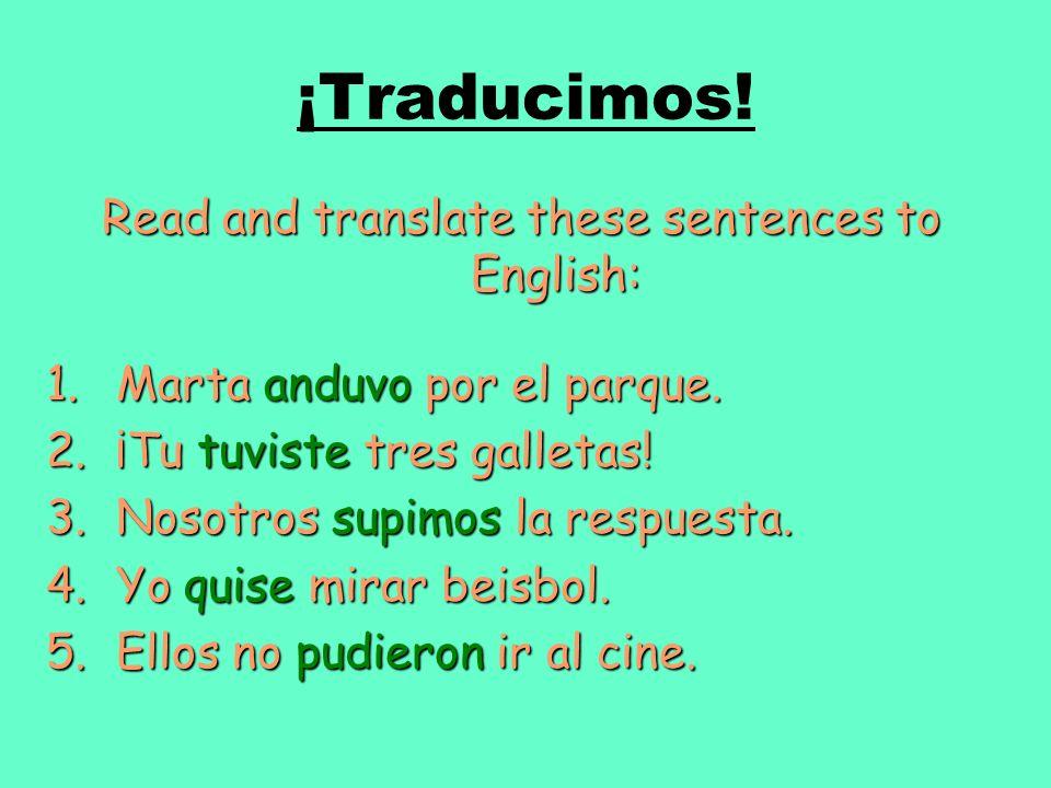 ¡Traducimos! Read and translate these sentences to English: 1.Marta anduvo por el parque. 2.¡Tu tuviste tres galletas! 3.Nosotros supimos la respuesta