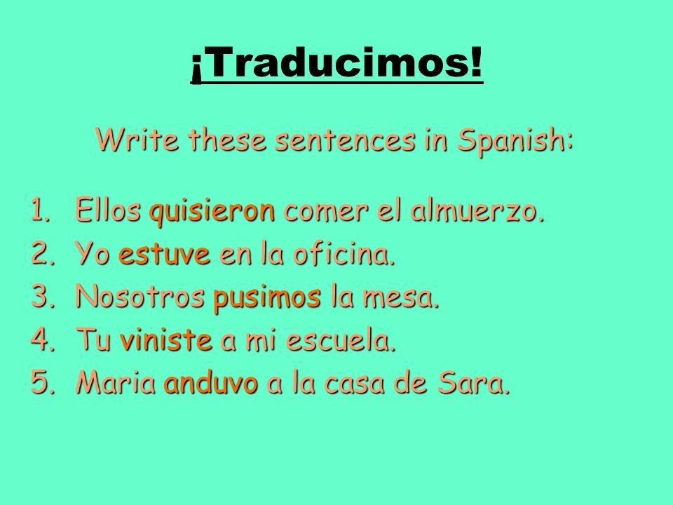 ¡Traducimos! Write these sentences in Spanish: 1.Ellos quisieron comer el almuerzo. 2.Yo estuve en la oficina. 3.Nosotros pusimos la mesa. 4.Tu vinist