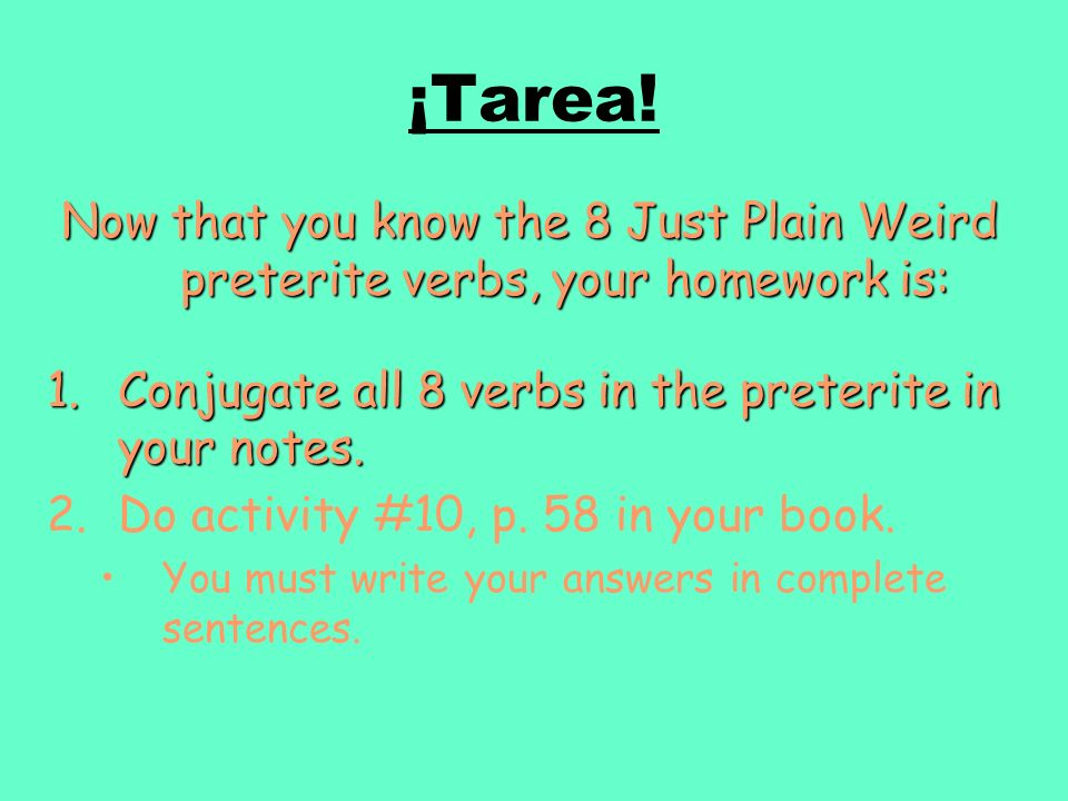 ¡Tarea! Now that you know the 8 Just Plain Weird preterite verbs, your homework is: 1.Conjugate all 8 verbs in the preterite in your notes. 2.Do activ