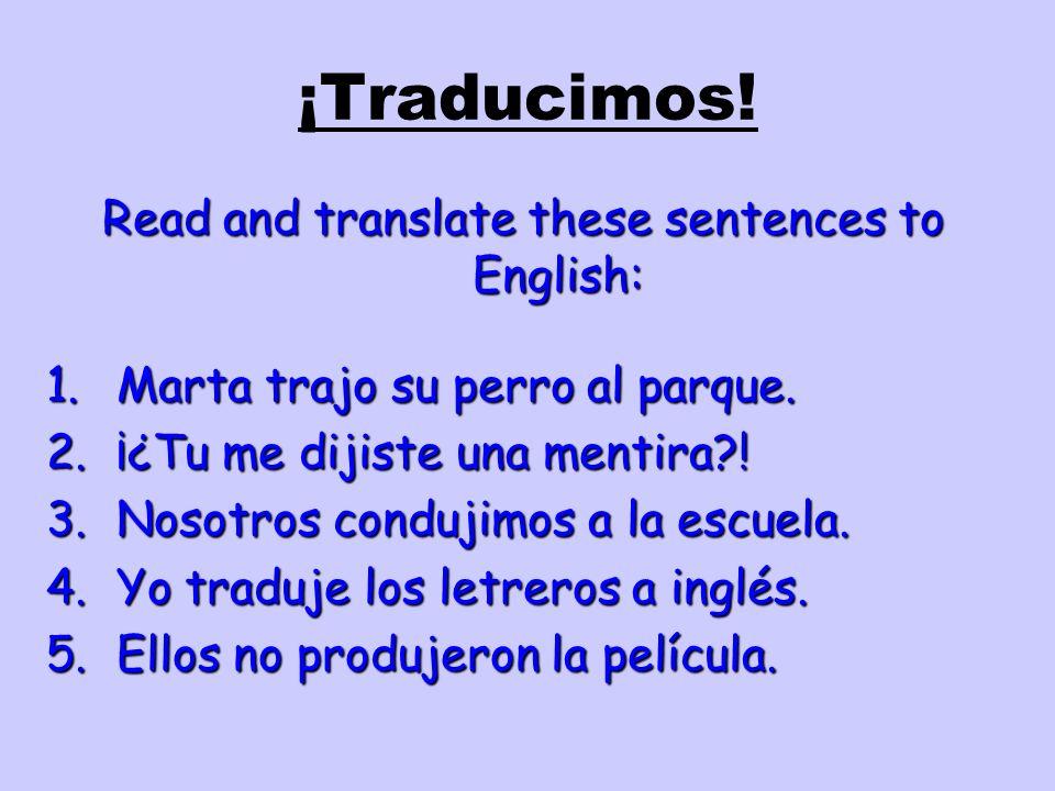 ¡Traducimos! Read and translate these sentences to English: 1.Marta trajo su perro al parque. 2.¡¿Tu me dijiste una mentira?! 3.Nosotros condujimos a