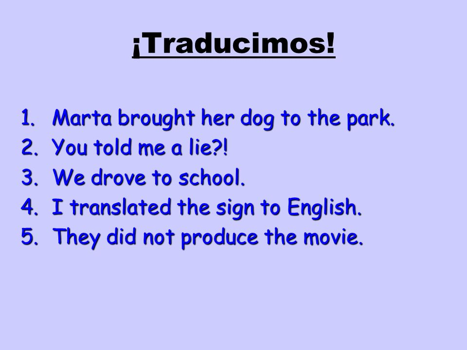 ¡Traducimos! 1.Marta brought her dog to the park. 2.You told me a lie?! 3.We drove to school. 4.I translated the sign to English. 5.They did not produ