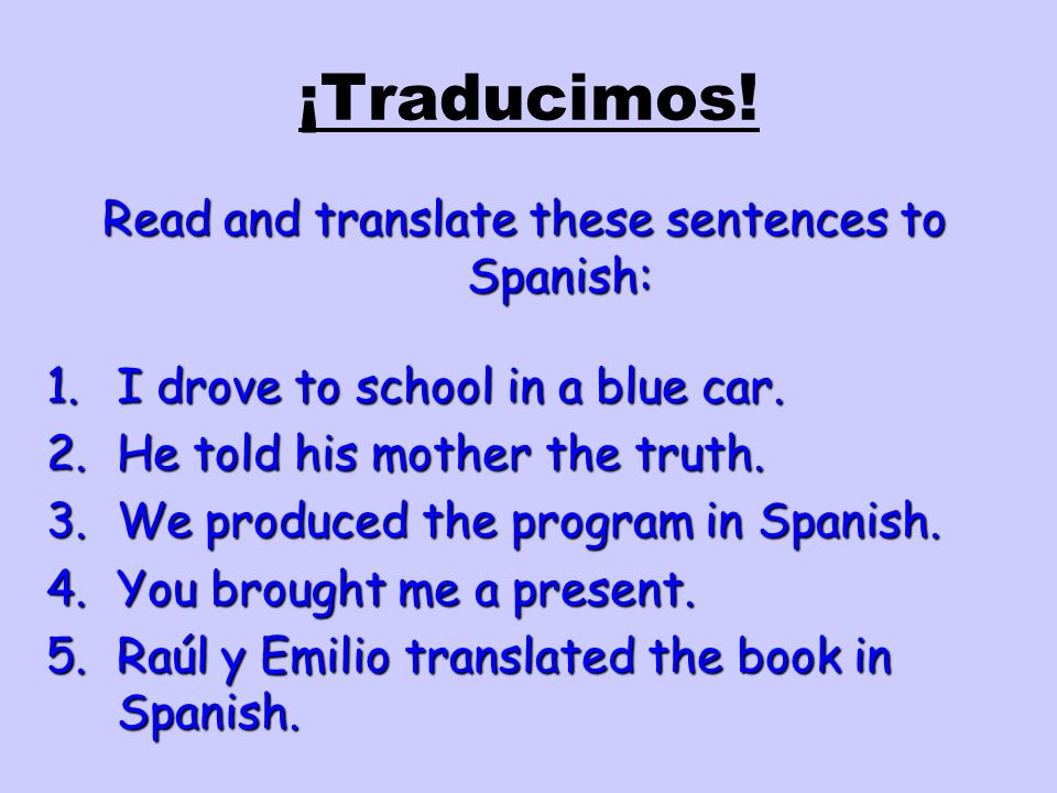 ¡Traducimos! Read and translate these sentences to Spanish: 1.I drove to school in a blue car. 2.He told his mother the truth. 3.We produced the progr