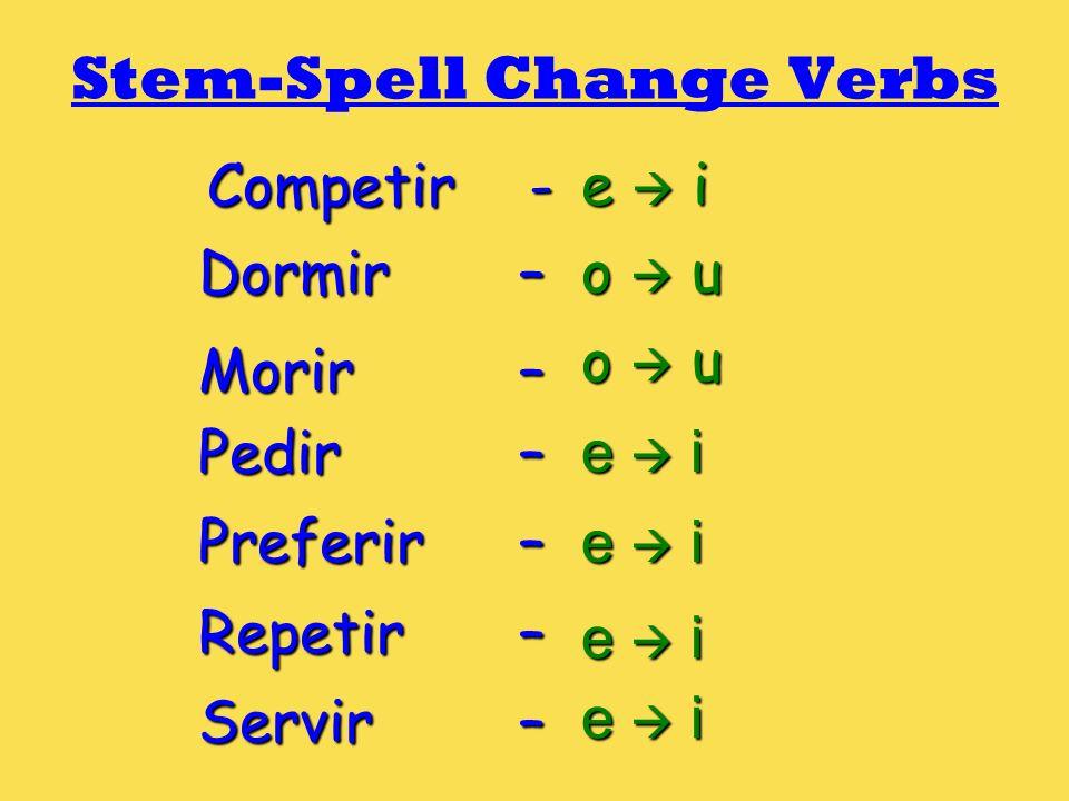 Stem-Spell Change Verbs Competir - e i Dormir – o u Morir – Pedir – e i Preferir – e i Repetir – Servir – e i o u