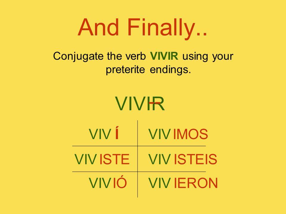 And Finally.. Conjugate the verb VIVIR using your preterite endings. VIVIR -- VIV Í VIV ISTE VIV IÓ VIV IMOS VIV ISTEIS VIV IERON