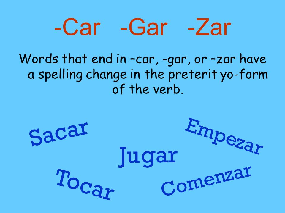 -Car -Gar -Zar Words that end in –car, -gar, or –zar have a spelling change in the preterit yo-form of the verb. Sa car Ju gar Empe zar To car Comen z
