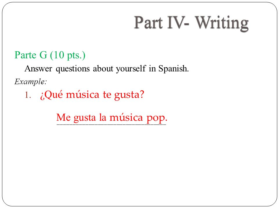 Parte G (10 pts.) Answer questions about yourself in Spanish. Example: 1. ¿Qu é música te gusta? ___________________________________ Me gusta la músic