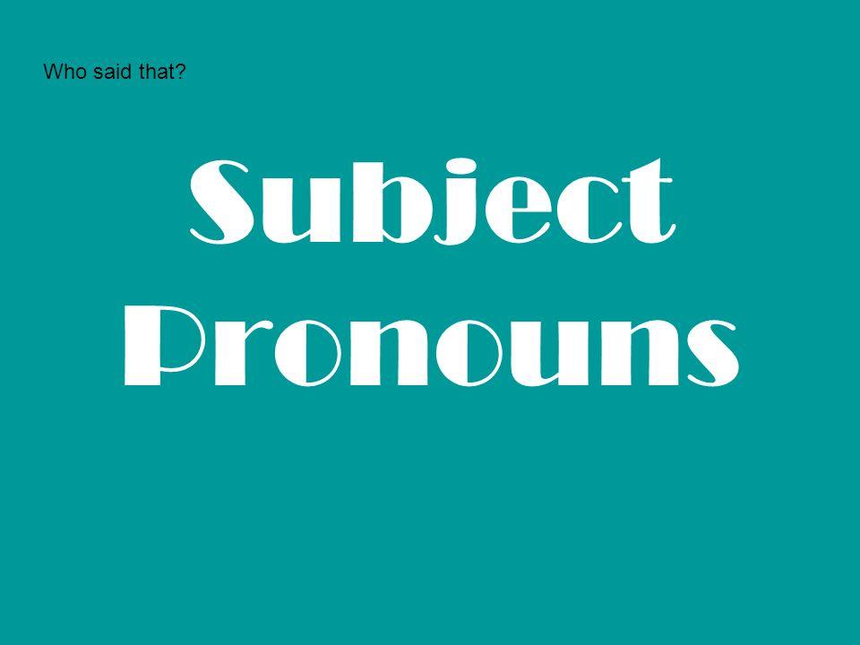 Subject Pronouns Who said that?