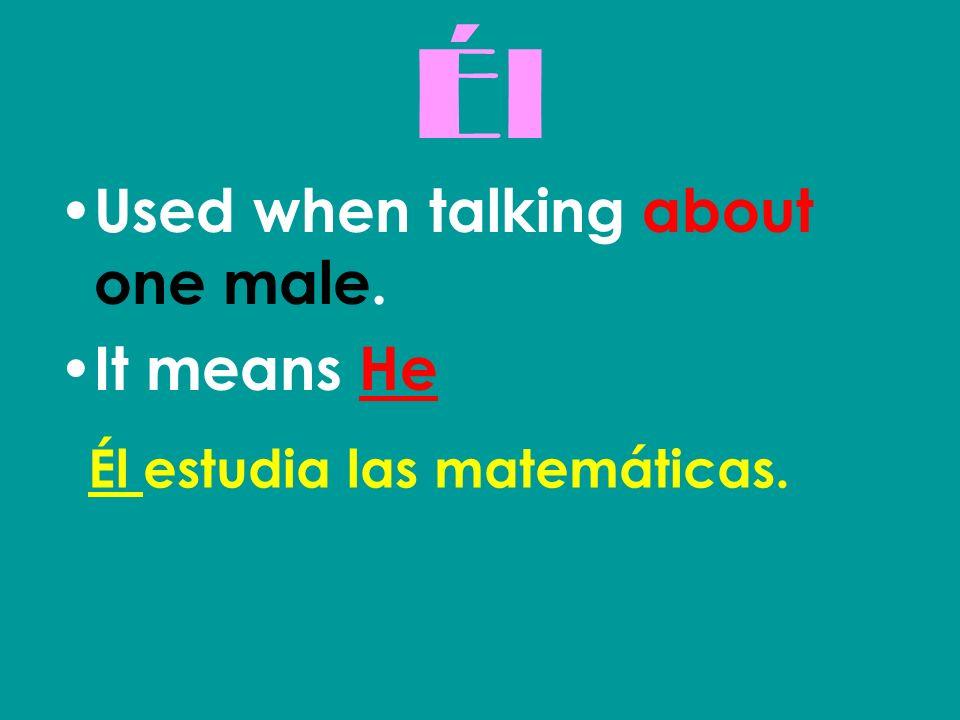 Él Used when talking about one male. It means He Él estudia las matemáticas.