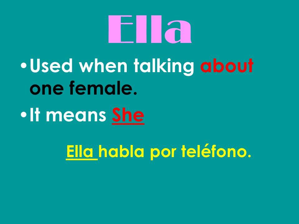 Ella Used when talking about one female. It means She Ella habla por teléfono.