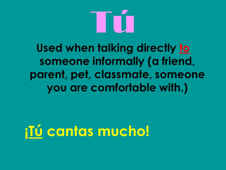 TúTú Used when talking directly to someone informally (a friend, parent, pet, classmate, someone you are comfortable with.) ¡Tú cantas mucho!
