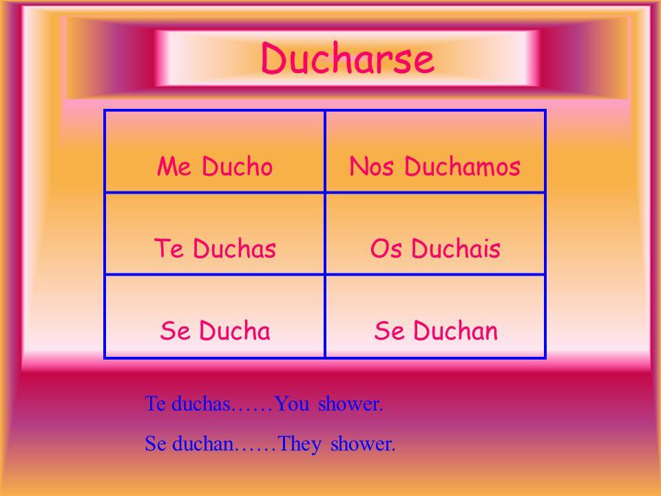 Ducharse Me DuchoNos Duchamos Te DuchasOs Duchais Se DuchaSe Duchan Te duchas……You shower.