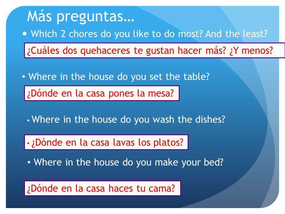 Más preguntas… Which 2 chores do you like to do most? And the least? ¿Cuáles dos quehaceres te gustan hacer más? ¿Y menos? Where in the house do you s