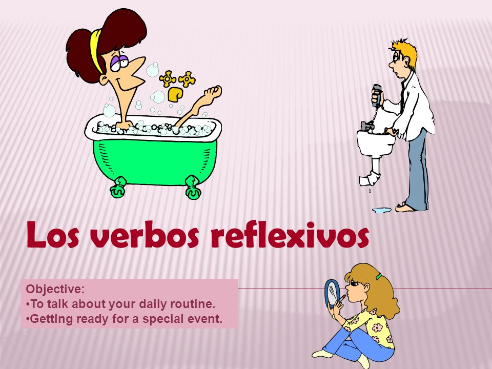 Los verbos reflexivos Objective: To talk about your daily routine. Getting ready for a special event.