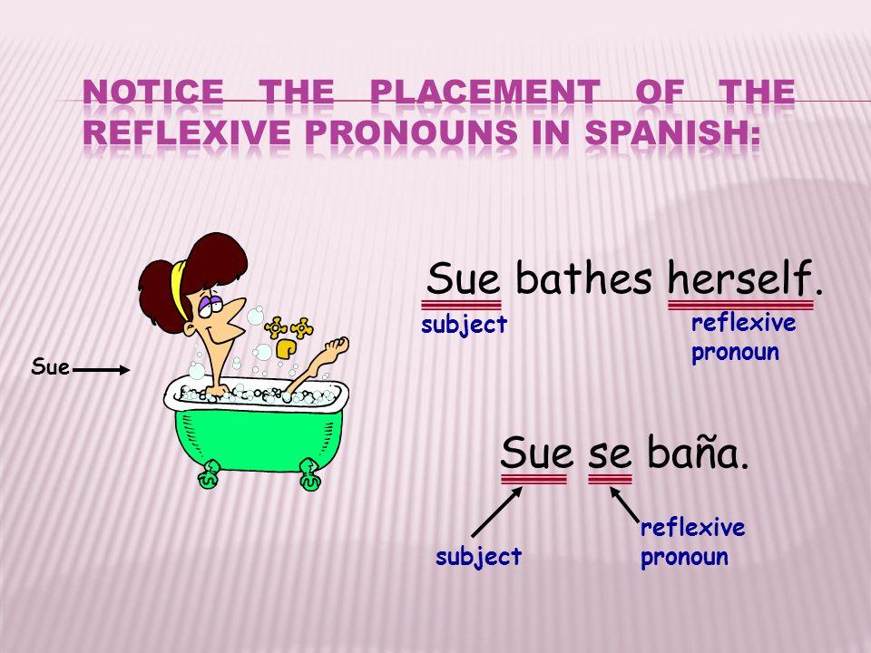 Sue bathes herself. reflexive pronoun subject Sue Sue se baña. reflexive pronoun subject