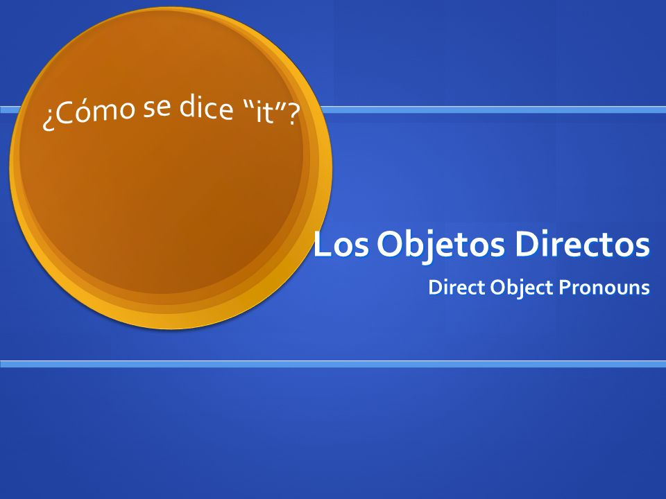 Los Objetos Directos Direct Object Pronouns