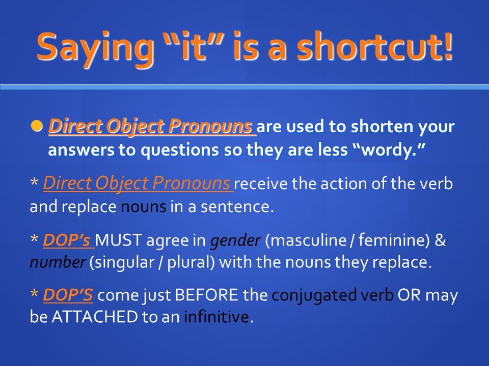 Saying it is a shortcut! Direct Object Pronouns are used to shorten your answers to questions so they are less wordy. Direct Object Pronouns are used