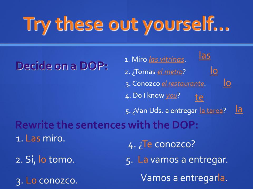 Try these out yourself… Decide on a DOP: 1. Miro las vitrinas. 2. ¿Tomas el metro? 3. Conozco el restaurante. 4. Do I know you? las lo te Rewrite the