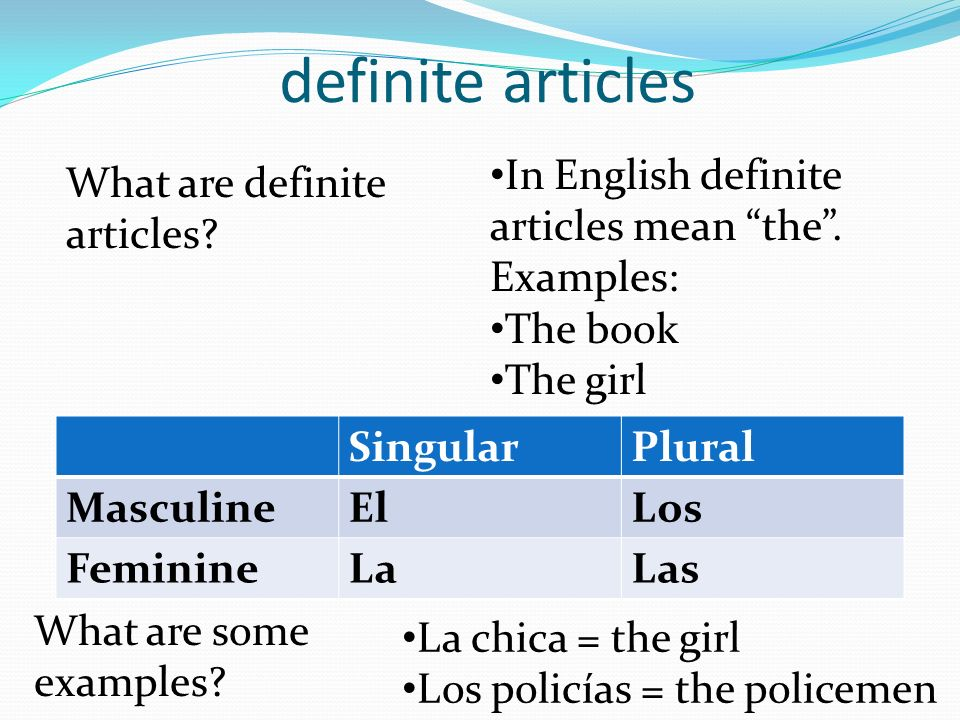 definite articles What are definite articles? In English definite articles mean the. Examples: The book The girl What are some examples? La chica = th