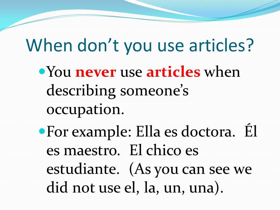 When dont you use articles? You never use articles when describing someones occupation. For example: Ella es doctora. Él es maestro. El chico es estud
