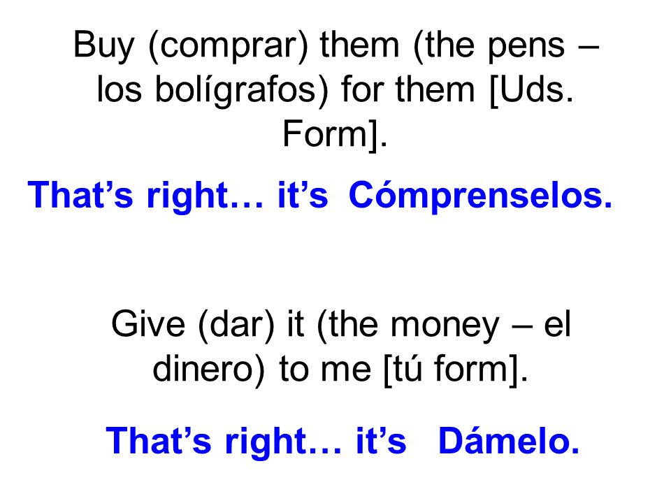 Buy (comprar) them (the pens – los bolígrafos) for them [Uds. Form]. Give (dar) it (the money – el dinero) to me [tú form]. Cómprenselos.Thats right…