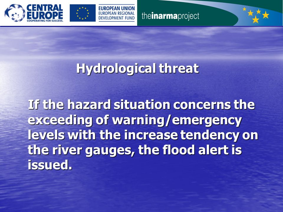 Hydrological threat Hydrological threat If the hazard situation concerns the exceeding of warning/emergency levels with the increase tendency on the river gauges, the flood alert is issued.