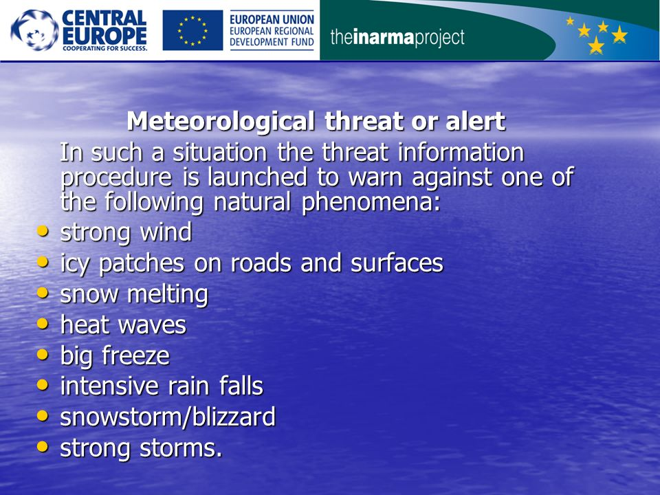 Meteorological threat or alert Meteorological threat or alert In such a situation the threat information procedure is launched to warn against one of the following natural phenomena: In such a situation the threat information procedure is launched to warn against one of the following natural phenomena: strong wind strong wind icy patches on roads and surfaces icy patches on roads and surfaces snow melting snow melting heat waves heat waves big freeze big freeze intensive rain falls intensive rain falls snowstorm/blizzard snowstorm/blizzard strong storms.