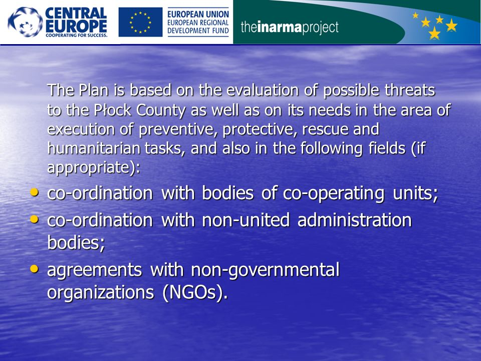 The Plan is based on the evaluation of possible threats to the Płock County as well as on its needs in the area of execution of preventive, protective, rescue and humanitarian tasks, and also in the following fields (if appropriate): co-ordination with bodies of co-operating units; co-ordination with bodies of co-operating units; co-ordination with non-united administration bodies; co-ordination with non-united administration bodies; agreements with non-governmental organizations (NGOs).