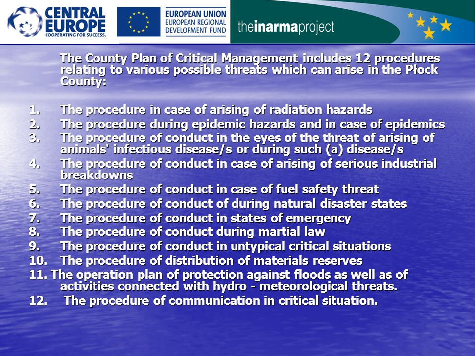 The County Plan of Critical Management includes 12 procedures relating to various possible threats which can arise in the Płock County: The County Plan of Critical Management includes 12 procedures relating to various possible threats which can arise in the Płock County: 1.The procedure in case of arising of radiation hazards 2.The procedure during epidemic hazards and in case of epidemics 3.The procedure of conduct in the eyes of the threat of arising of animals infectious disease/s or during such (a) disease/s 4.The procedure of conduct in case of arising of serious industrial breakdowns 5.The procedure of conduct in case of fuel safety threat 6.The procedure of conduct of during natural disaster states 7.The procedure of conduct in states of emergency 8.The procedure of conduct during martial law 9.The procedure of conduct in untypical critical situations 10.The procedure of distribution of materials reserves 11.