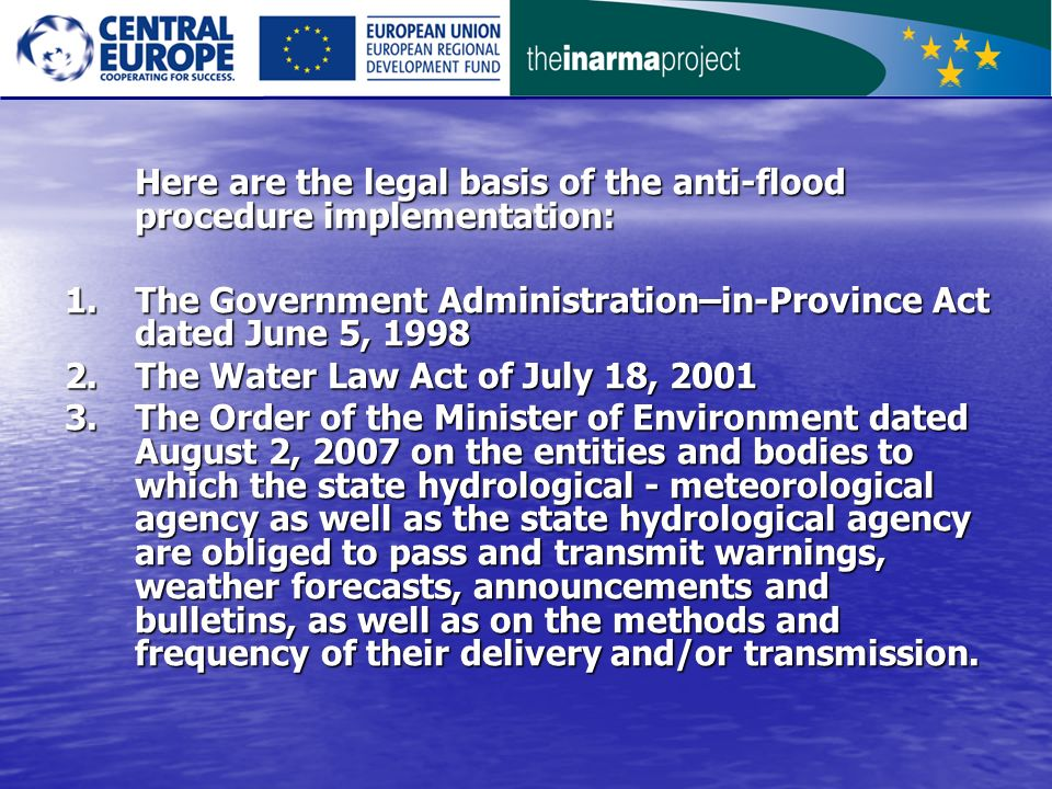 Here are the legal basis of the anti-flood procedure implementation: 1.The Government Administration–in-Province Act dated June 5, 1998 2.The Water Law Act of July 18, 2001 3.The Order of the Minister of Environment dated August 2, 2007 on the entities and bodies to which the state hydrological - meteorological agency as well as the state hydrological agency are obliged to pass and transmit warnings, weather forecasts, announcements and bulletins, as well as on the methods and frequency of their delivery and/or transmission.