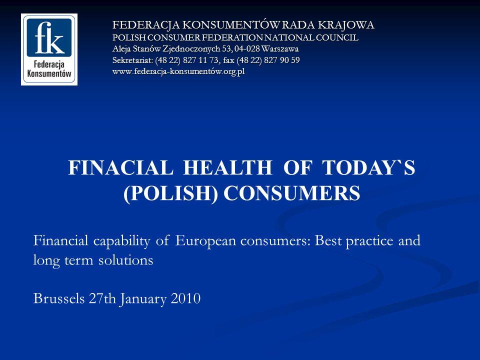 FEDERACJA KONSUMENTÓW RADA KRAJOWA POLISH CONSUMER FEDERATION NATIONAL COUNCIL Aleja Stanów Zjednoczonych 53, 04-028 Warszawa Sekretariat: (48 22) 827 11 73, fax (48 22) 827 90 59 www.federacja-konsumentów.org.pl FINACIAL HEALTH OF TODAY`S (POLISH) CONSUMERS Financial capability of European consumers: Best practice and long term solutions Brussels 27th January 2010
