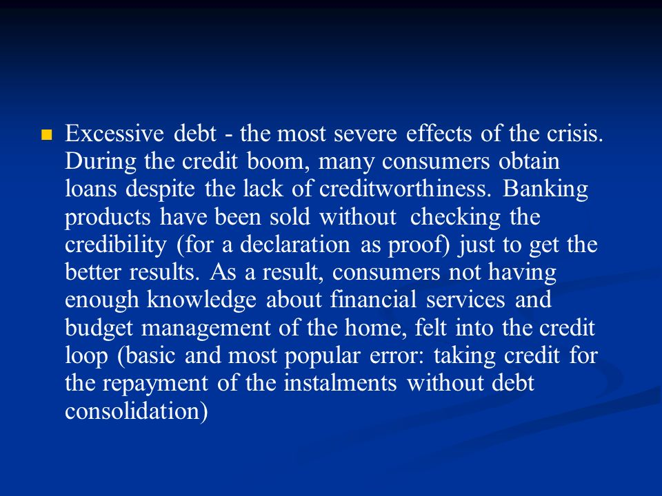 Excessive debt - the most severe effects of the crisis. During the credit boom, many consumers obtain loans despite the lack of creditworthiness. Bank