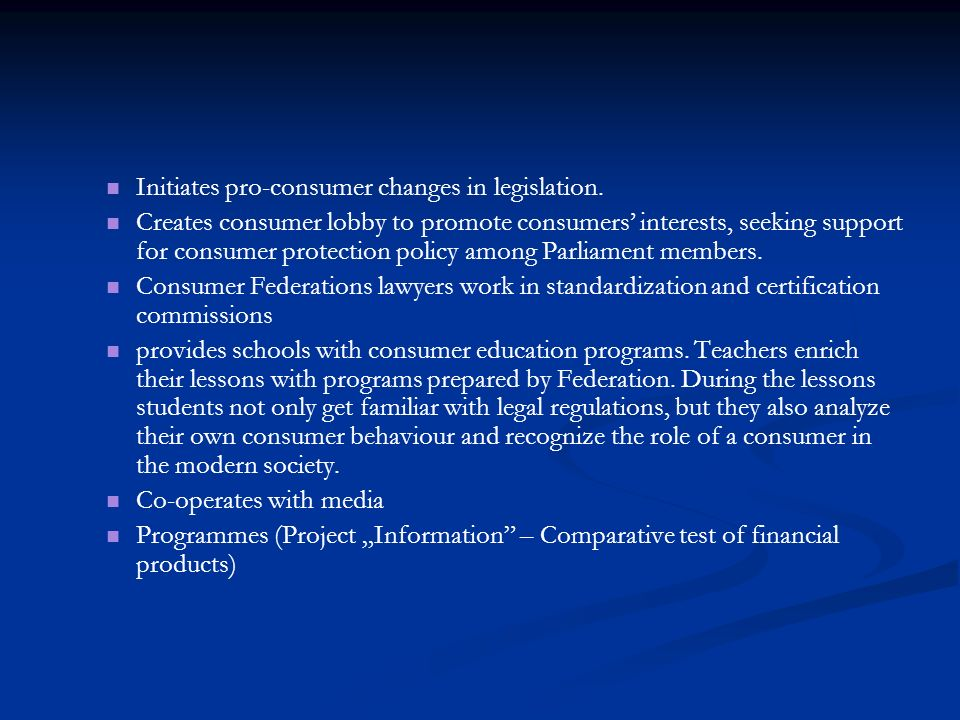 Initiates pro-consumer changes in legislation. Creates consumer lobby to promote consumers interests, seeking support for consumer protection policy a