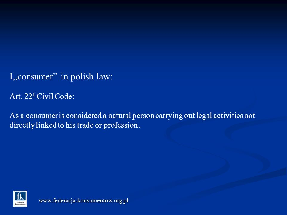 www.federacja-konsumentow.org.pl Iconsumer in polish law: Art. 22 1 Civil Code: As a consumer is considered a natural person carrying out legal activi