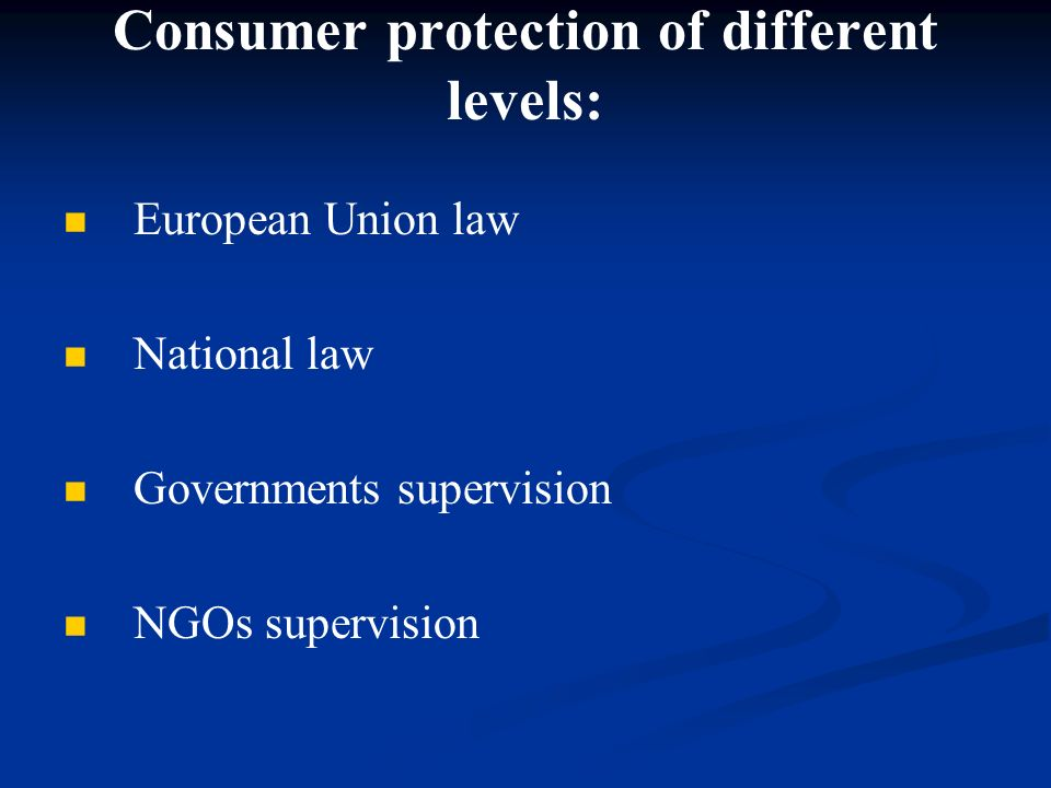 Consumer protection of different levels: European Union law National law Governments supervision NGOs supervision