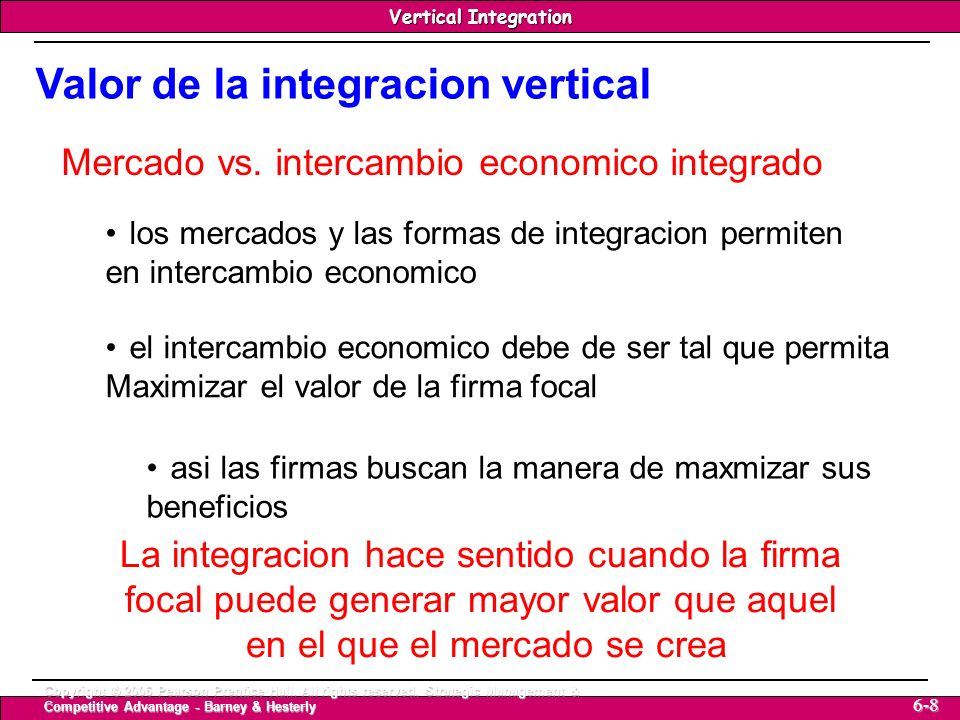 Vertical Integration Strategic Management & Competitive Advantage – Barney & Hesterly 19 Vertical Integration Copyright © 2006 Pearson Prentice Hall.