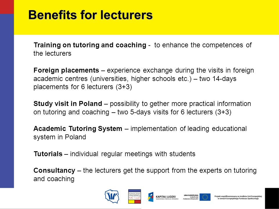 Training on tutoring and coaching - to enhance the competences of the lecturers Foreign placements – experience exchange during the visits in foreign academic centres (universities, higher schools etc.) – two 14-days placements for 6 lecturers (3+3) Study visit in Poland – possibility to gether more practical information on tutoring and coaching – two 5-days visits for 6 lecturers (3+3) Academic Tutoring System – implementation of leading educational system in Poland Tutorials – individual regular meetings with students Consultancy – the lecturers get the support from the experts on tutoring and coaching Benefits for lecturers