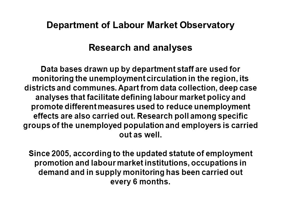 Department of Labour Market Observatory Research and analyses Data bases drawn up by department staff are used for monitoring the unemployment circulation in the region, its districts and communes.