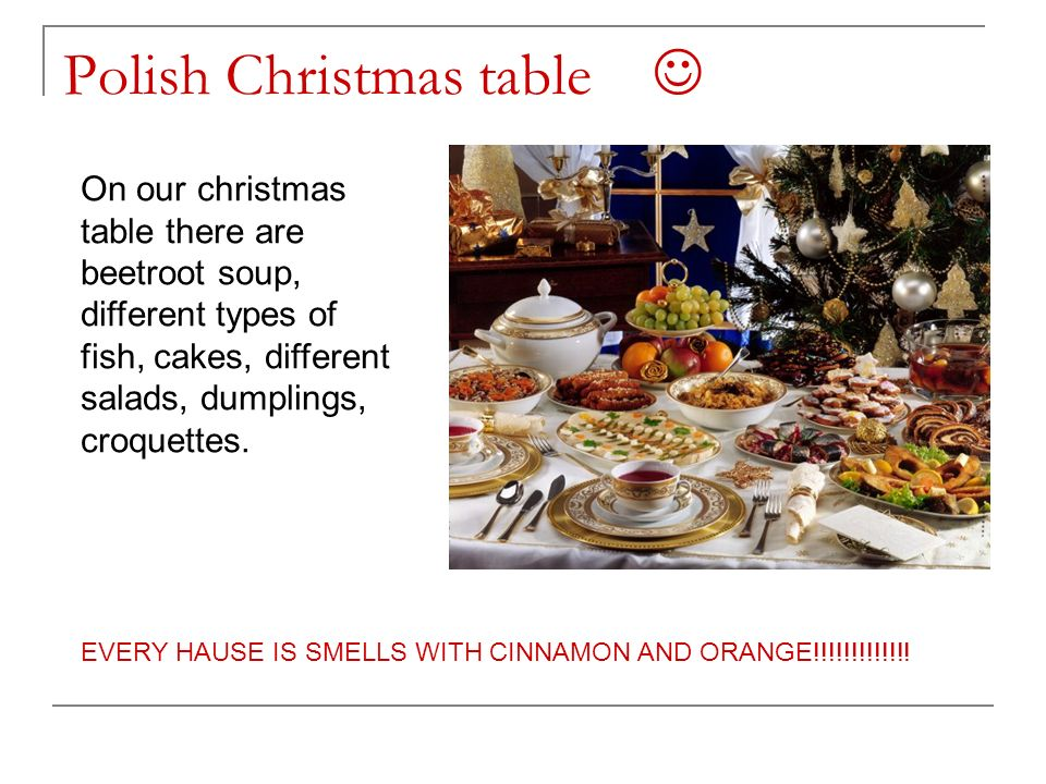 Polish Christmas table On our christmas table there are beetroot soup, different types of fish, cakes, different salads, dumplings, croquettes.