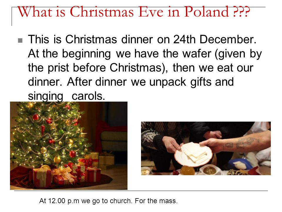 What is Christmas Eve in Poland ??? This is Christmas dinner on 24th December. At the beginning we have the wafer (given by the prist before Christmas