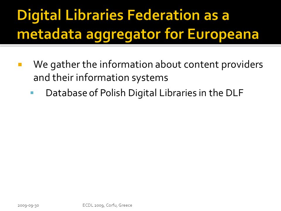 We gather the information about content providers and their information systems Database of Polish Digital Libraries in the DLF 2009-09-30ECDL 2009, Corfu, Greece